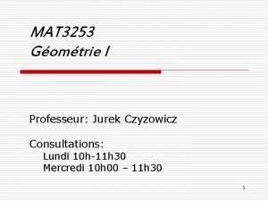 MAT 3253 Gomtrie I Professeur Jurek Czyzowicz Consultations