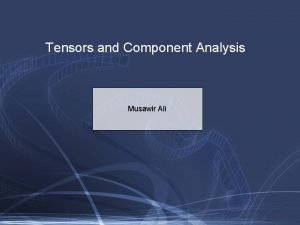 Tensors and Component Analysis Musawir Ali Tensor Generalization