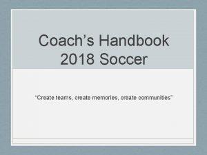 Coachs Handbook 2018 Soccer Create teams create memories