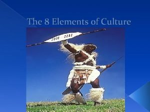 The 8 Elements of Culture What is Culture