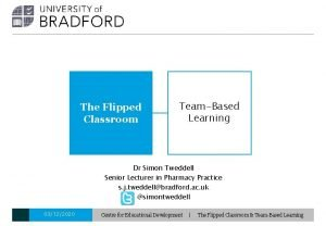 The Flipped Classroom TeamBased Learning Dr Simon Tweddell
