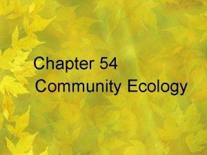 Chapter 54 Community Ecology Community Ecology The study