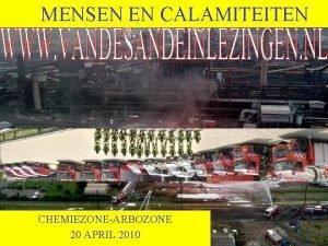 MENSEN EN CALAMITEITEN CHEMIEZONEARBOZONE 20 APRIL 2010 Wat