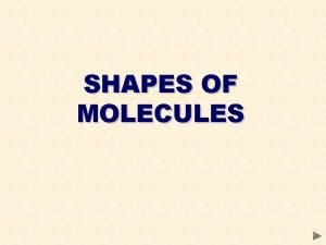 SHAPES OF MOLECULES SHAPES OF MOLECULES CONTENTS Prior