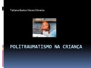 Tatiana Bastos Neves Moreira POLITRAUMATISMO NA CRIANA Politraumatismo