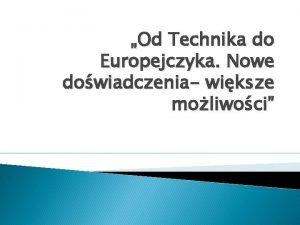 Od Technika do Europejczyka Nowe dowiadczenia wiksze moliwoci