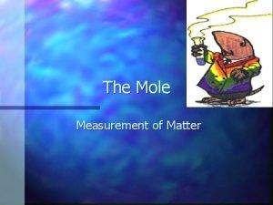 The Mole Measurement of Matter Measuring Matter How