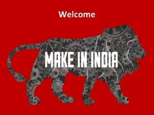 Welcome MAKE IN INDIA Why India 1 st