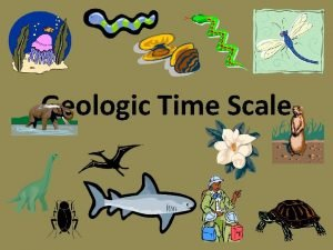 Geologic Time Scale Objectives Explain why geologic time