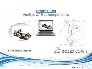 Ensamblajes Anlisis CAE de componentes Ing Mariangely Talavera