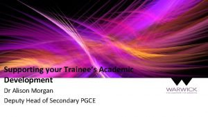 Supporting your Trainees Academic Development Dr Alison Morgan