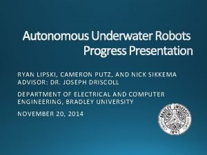 Autonomous Underwater Robots Progress Presentation RYAN LIPSKI CAMERON