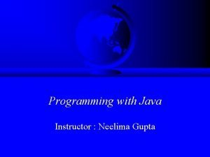 Programming with Java Instructor Neelima Gupta Introduction to