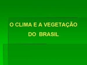 O CLIMA E A VEGETAO DO BRASIL Os