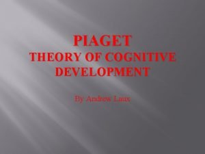 PIAGET THEORY OF COGNITIVE DEVELOPMENT By Andrew Laux