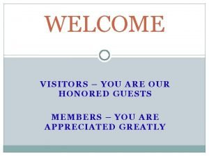 WELCOME VISITORS YOU ARE OUR HONORED GUESTS MEMBERS