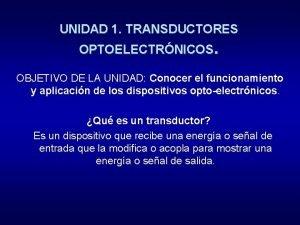 UNIDAD 1 TRANSDUCTORES OPTOELECTRNICOS OBJETIVO DE LA UNIDAD