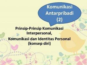 Komunikasi Antarpribadi 2 PrinsipPrinsip Komunikasi Interpersonal Komunikasi dan