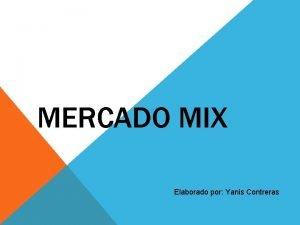 MERCADO MIX Elaborado por Yanis Contreras MERCADO MIX