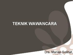TEKNIK WAWANCARA Drs Manap Solihat 1 Wawancara adalah