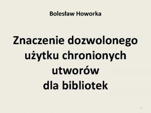 Bolesaw Howorka Znaczenie dozwolonego uytku chronionych utworw dla