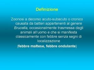 Definizione Zoonosi a decorso acutosubacuto o cronico causata