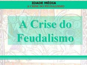 IDADE MDIA A CRISE DO FEUDALISMO A Crise