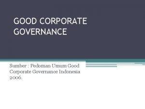 GOOD CORPORATE GOVERNANCE Sumber Pedoman Umum Good Corporate