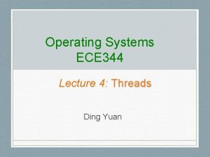 Operating Systems ECE 344 Lecture 4 Threads Ding