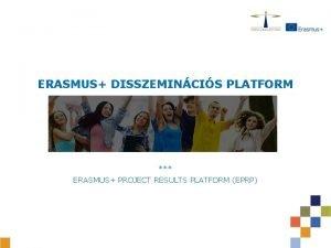 ERASMUS DISSZEMINCIS PLATFORM ERASMUS PROJECT RESULTS PLATFORM EPRP