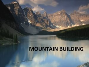 M MOUNTAIN BUILDING Orogeny The Mountain Building Process