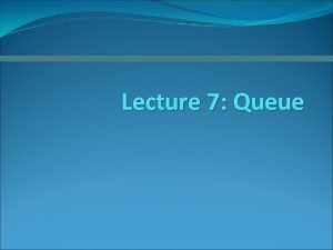 Lecture 7 Queue The Abstract Data Type Queue