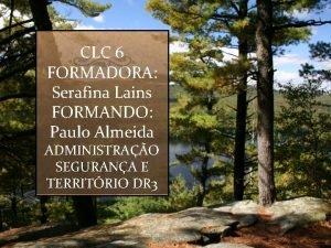 CLC 6 FORMADORA Serafina Lains FORMANDO Paulo Almeida
