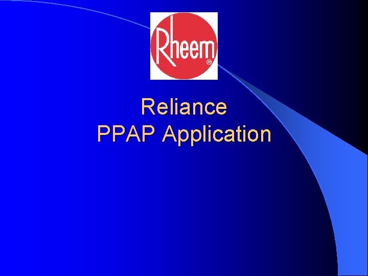 Reliance PPAP Application 1 Reliance PPAP The PPAP