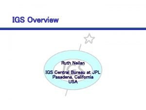 IGS Overview Ruth Neilan IGS Central Bureau at