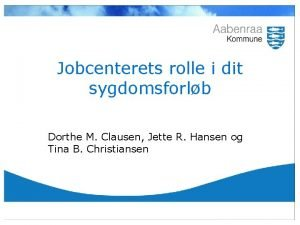 Jobcenterets rolle i dit sygdomsforlb Dorthe M Clausen