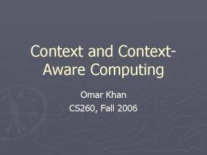Context and Context Aware Computing Omar Khan CS