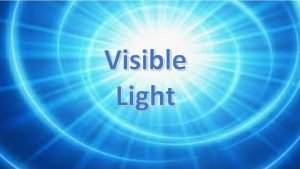 Visible Light What have we learnt about light