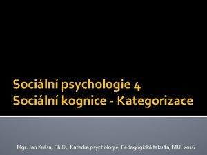Sociln psychologie 4 Sociln kognice Kategorizace Mgr Jan