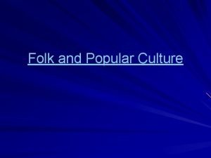 Folk and Popular Culture What is culture Formal