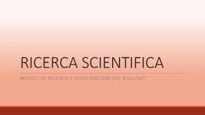 RICERCA SCIENTIFICA MEDOTI DI RICERCA E DIVULGAZIONE DEI