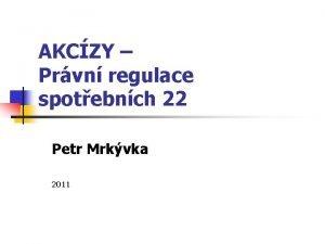 AKCZY Prvn regulace spotebnch 22 Petr Mrkvka 2011