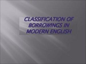 CLASSIFICATION OF BORROWINGS IN MODERN ENGLISH English history