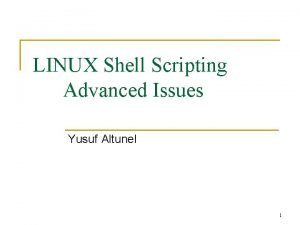 LINUX Shell Scripting Advanced Issues Yusuf Altunel 1