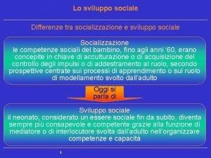 Lo sviluppo sociale Differenze tra socializzazione e sviluppo