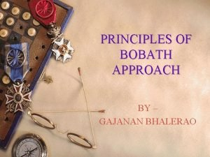 PRINCIPLES OF BOBATH APPROACH BY GAJANAN BHALERAO What