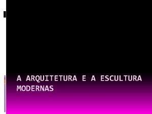A ARQUITETURA E A ESCULTURA MODERNAS A Arquitetura