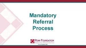 Mandatory Referral Process Penn Foundation 2020 OBJECTIVES Make