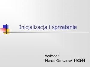 Inicjalizacja i sprztanie Wykona Marcin Ganczarek 140544 Plan