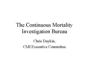 The Continuous Mortality Investigation Bureau Chris Daykin CMI